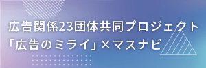 広告関係23団体共同プロジェクト『広告のミライ』×マスナビ